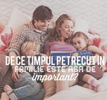 De ce timpul petrecut in familie este asa de important?